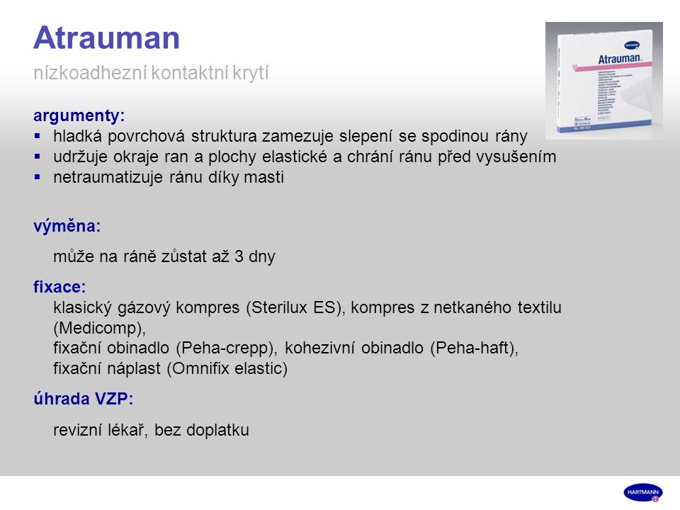 Atrauman nízkoadhezní kontaktní krytí argumenty:  hladká povrchová struktura zamezuje slepení se spodinou rány  udržuje okraje ran a plochy elastické a chrání ránu před vysušením  netraumatizuje ránu díky masti výměna: může na ráně zůstat až 3 dny fixace: klasický gázový kompres (Sterilux ES), kompres z netkaného textilu (Medicomp), fixační obinadlo (Peha-crepp), kohezivní obinadlo (Peha-haft), fixační náplast (Omnifix elastic) úhrada VZP: revizní lékař, bez doplatku