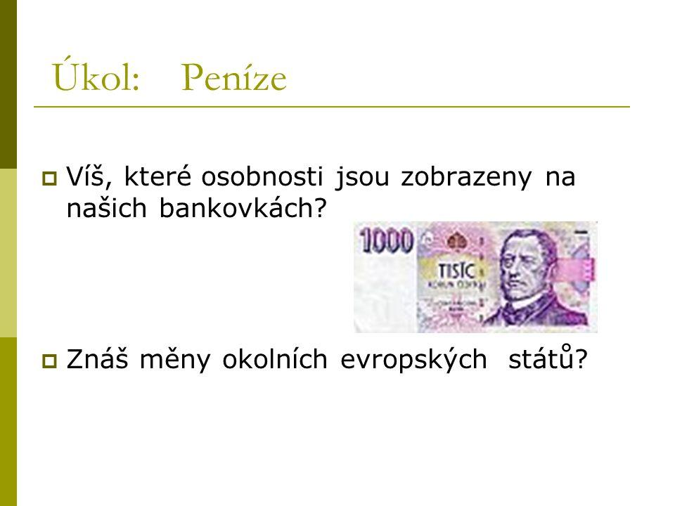 Úkol: Peníze VVíš, které osobnosti jsou zobrazeny na našich bankovkách? ZZnáš měny okolních evropských států?