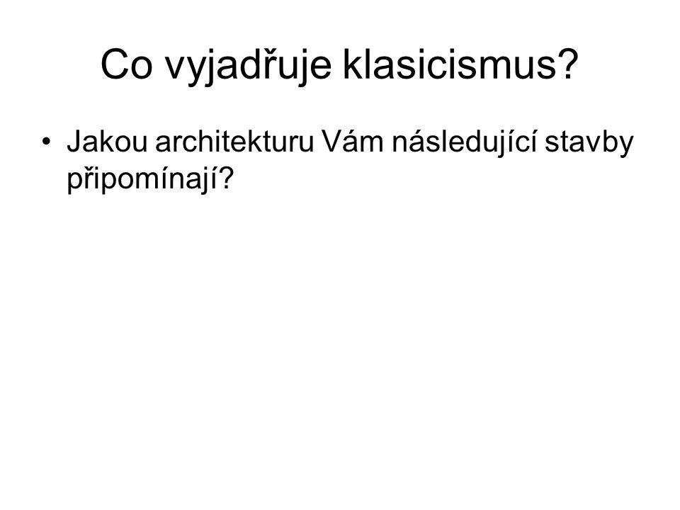 Co vyjadřuje klasicismus? •Jakou architekturu Vám následující stavby připomínají?