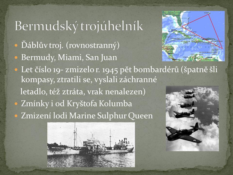  Ďáblův troj. (rovnostranný)  Bermudy, Miami, San Juan  Let číslo 19- zmizelo r. 1945 pět bombardérů (špatně šli kompasy, ztratili se, vyslali zách