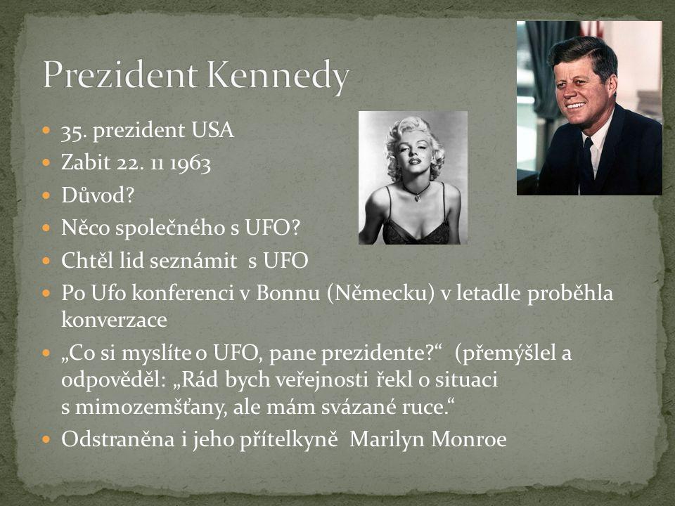  35. prezident USA  Zabit 22. 11 1963  Důvod?  Něco společného s UFO?  Chtěl lid seznámit s UFO  Po Ufo konferenci v Bonnu (Německu) v letadle p
