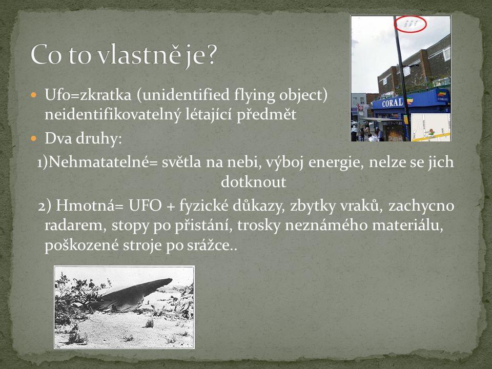  Ufo=zkratka (unidentified flying object) neidentifikovatelný létající předmět  Dva druhy: 1)Nehmatatelné= světla na nebi, výboj energie, nelze se j