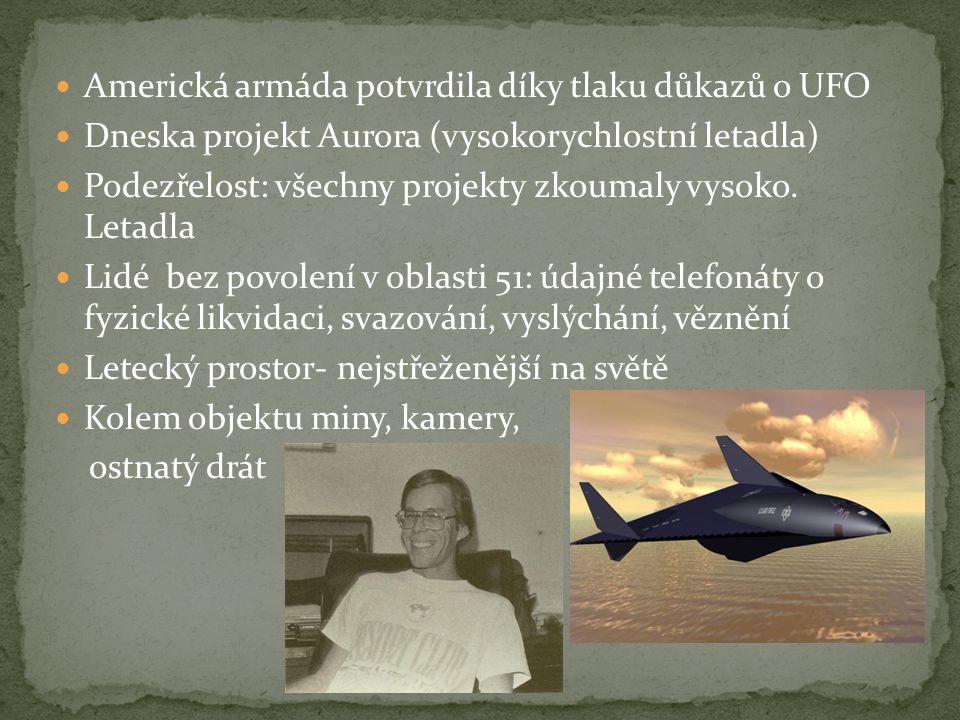  Americká armáda potvrdila díky tlaku důkazů o UFO  Dneska projekt Aurora (vysokorychlostní letadla)  Podezřelost: všechny projekty zkoumaly vysoko
