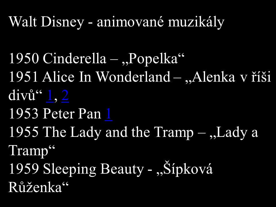 "Walt Disney - animované muzikály 1950 Cinderella – ""Popelka 1951 Alice In Wonderland – ""Alenka v říši divů 1, Peter Pan The Lady and the Tramp – ""Lady a Tramp 1959 Sleeping Beauty - ""Šípková Růženka"