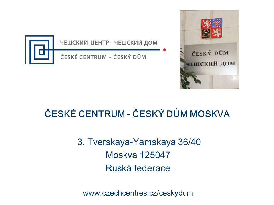 ČESKÉ CENTRUM - ČESKÝ DŮM MOSKVA 3. Tverskaya-Yamskaya 36/40 Moskva 125047 Ruská federace www.czechcentres.cz/ceskydum