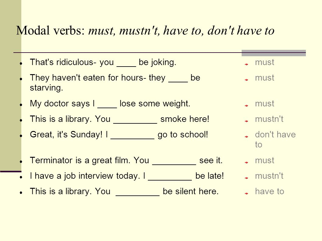 Modal verbs: must, mustn t, have to, don t have to  That s ridiculous- you ____ be joking.