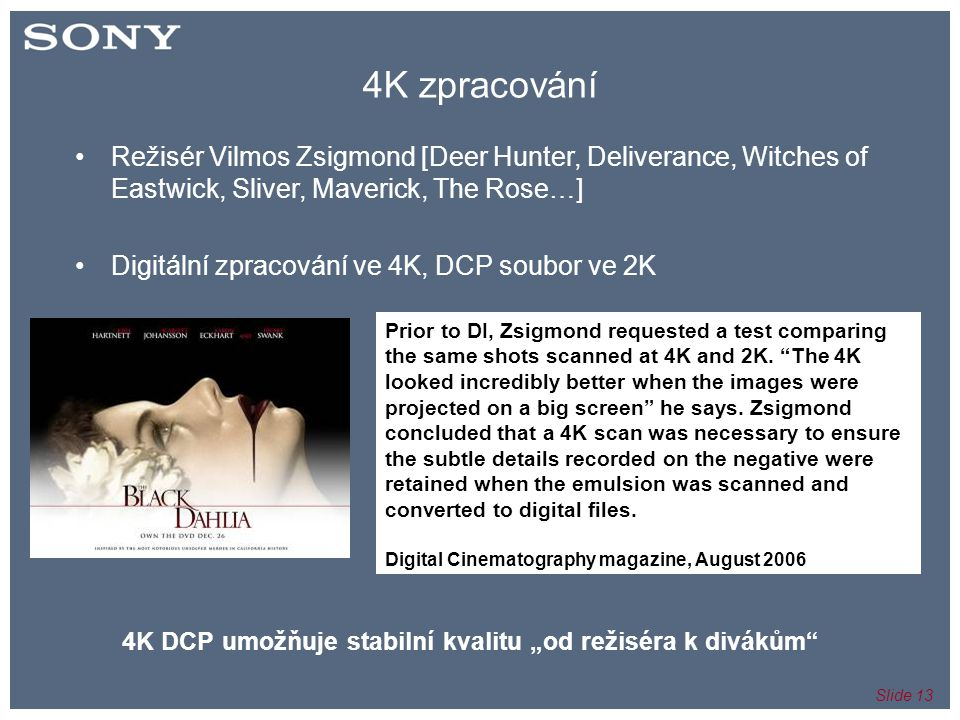 Slide 13 4K zpracování •Režisér Vilmos Zsigmond [Deer Hunter, Deliverance, Witches of Eastwick, Sliver, Maverick, The Rose…] •Digitální zpracování ve 4K, DCP soubor ve 2K Prior to DI, Zsigmond requested a test comparing the same shots scanned at 4K and 2K.