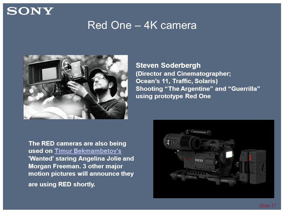 Slide 17 Steven Soderbergh (Director and Cinematographer; Ocean's 11, Traffic, Solaris)‏ Shooting The Argentine and Guerrilla using prototype Red One The RED cameras are also being used on Timur Bekmambetov s Wanted staring Angelina Jolie and Morgan Freeman.