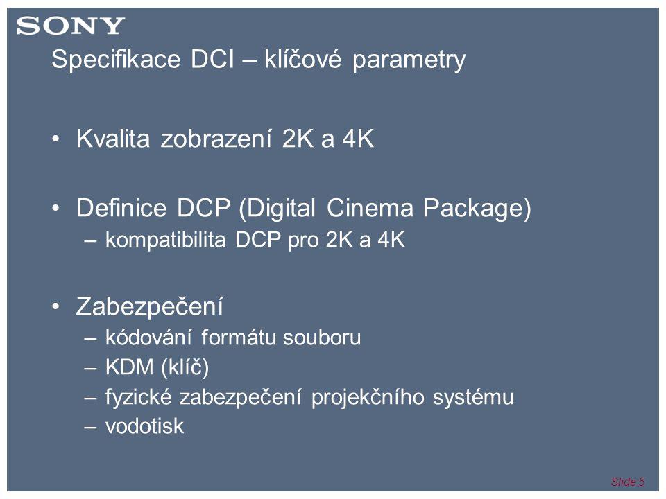 Slide 5 Specifikace DCI – klíčové parametry •Kvalita zobrazení 2K a 4K •Definice DCP (Digital Cinema Package) –kompatibilita DCP pro 2K a 4K •Zabezpečení –kódování formátu souboru –KDM (klíč) –fyzické zabezpečení projekčního systému –vodotisk