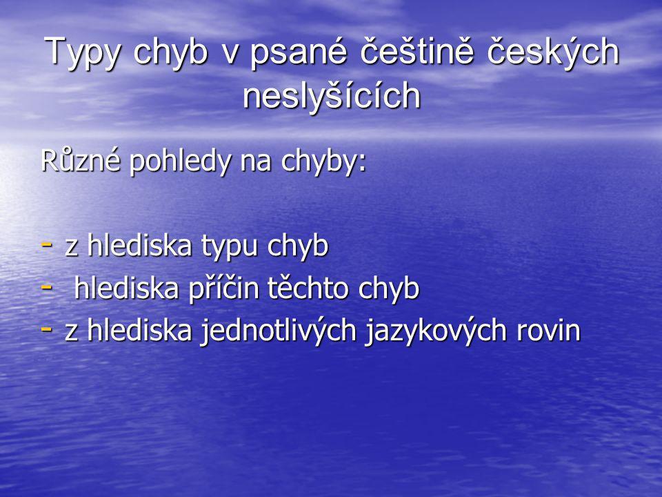 Typy chyb v psané češtině českých neslyšících Různé pohledy na chyby: - z hlediska typu chyb - hlediska příčin těchto chyb - z hlediska jednotlivých j