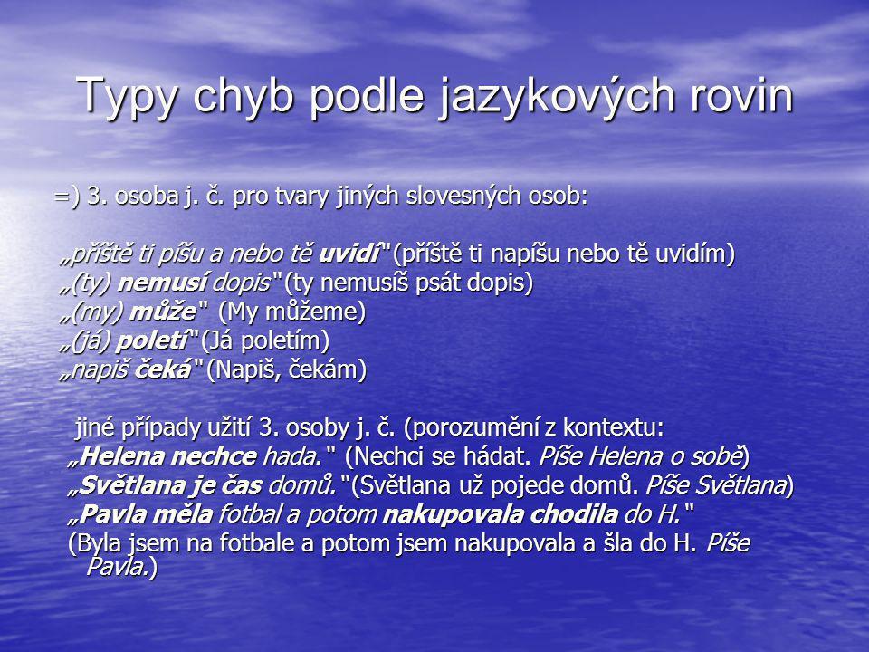 """Typy chyb podle jazykových rovin =) 3. osoba j. č. pro tvary jiných slovesných osob: """"příště ti píšu a nebo tě uvidí"""" (příště ti napíšu nebo tě uvidím"""