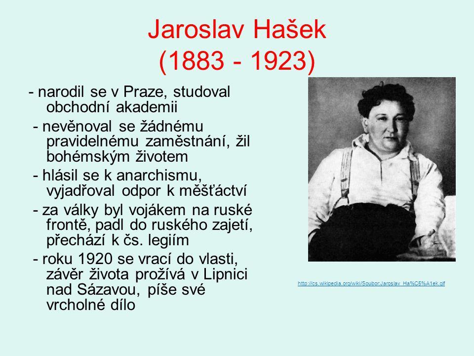 Jaroslav Hašek (1883 - 1923) - narodil se v Praze, studoval obchodní akademii - nevěnoval se žádnému pravidelnému zaměstnání, žil bohémským životem -