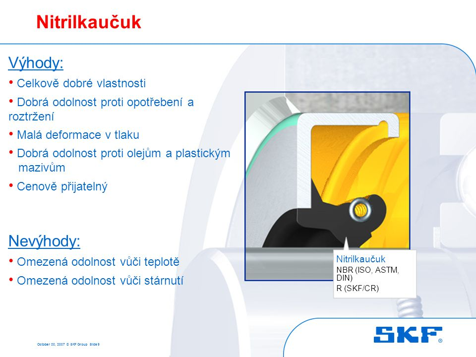October 30, 2007 © SKF Group Slide 9 Nitrilkaučuk NBR (ISO, ASTM, DIN) R (SKF/CR) Výhody: • Celkově dobré vlastnosti • Dobrá odolnost proti opotřebení