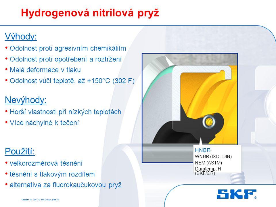 October 30, 2007 © SKF Group Slide 10 NitrilkaučukHydrogenová nitrilová pryž HNBR WNBR (ISO, DIN) NEM (ASTM) Duratemp, H (SKF/CR) Výhody: • Odolnost p