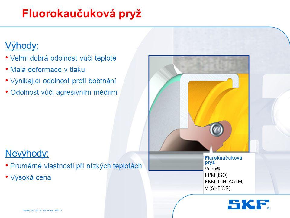 October 30, 2007 © SKF Group Slide 11 Fluorokaučuková pryž Flurokaučuková pryž Viton® FPM (ISO) FKM (DIN, ASTM) V (SKF/CR) Výhody: • Velmi dobrá odoln