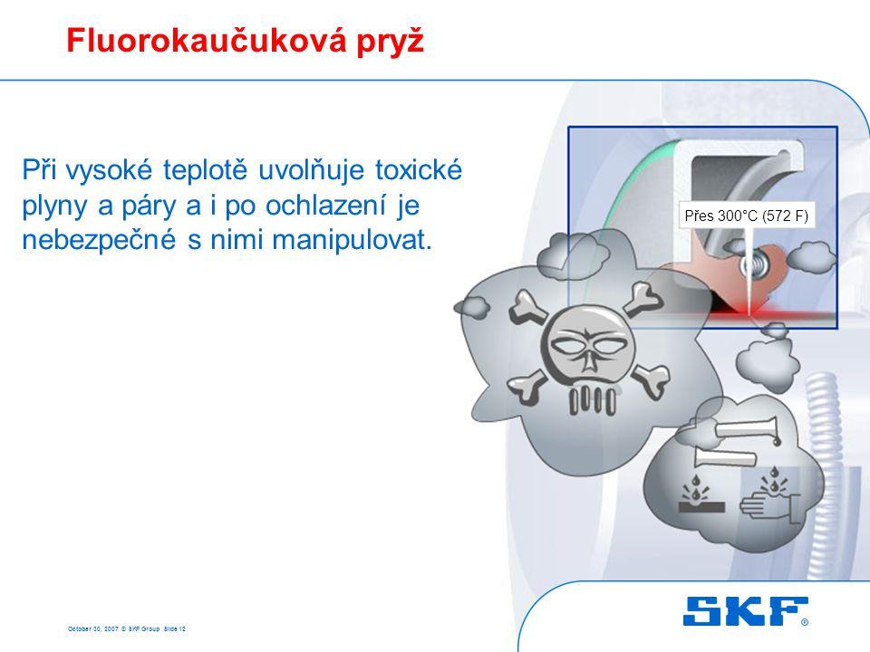 October 30, 2007 © SKF Group Slide 12 Fluorokaučuková pryž Při vysoké teplotě uvolňuje toxické plyny a páry a i po ochlazení je nebezpečné s nimi mani