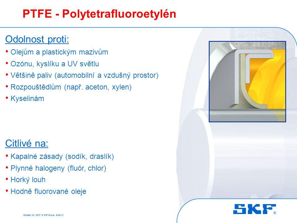 October 30, 2007 © SKF Group Slide 13 PTFE - Polytetrafluoroetylén Citlivé na: • Kapalné zásady (sodík, draslík) • Plynné halogeny (fluór, chlor) • Ho