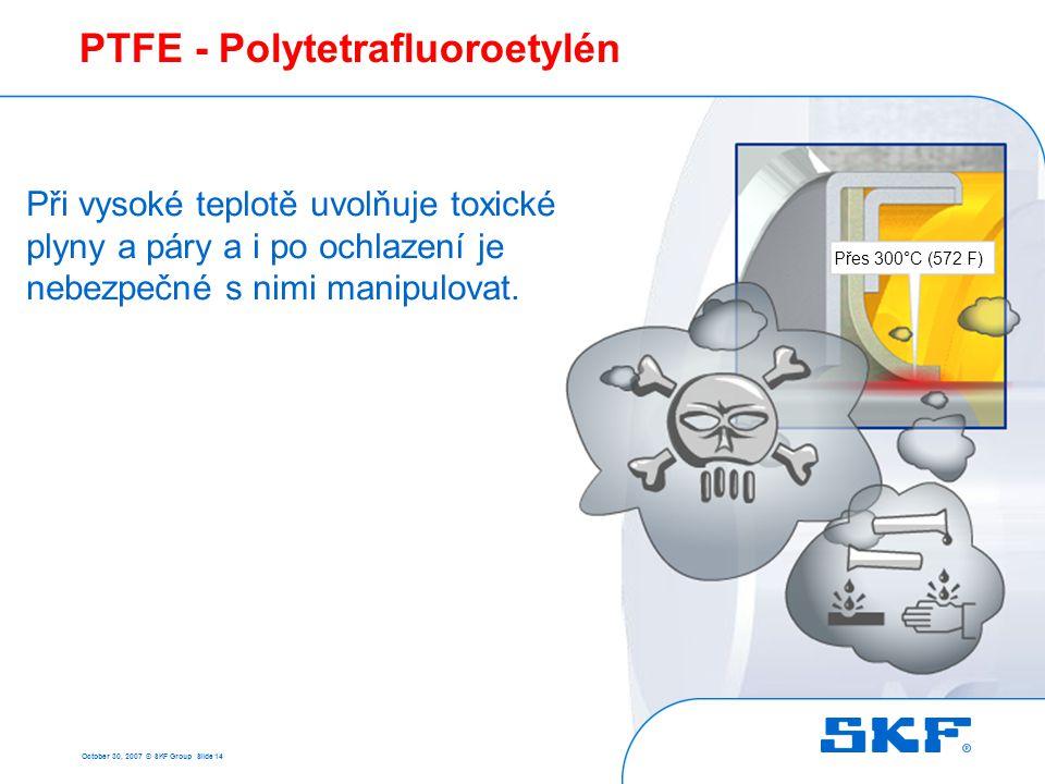 October 30, 2007 © SKF Group Slide 14 PTFE - Polytetrafluoroetylén Přes 300°C (572 F) Při vysoké teplotě uvolňuje toxické plyny a páry a i po ochlazen