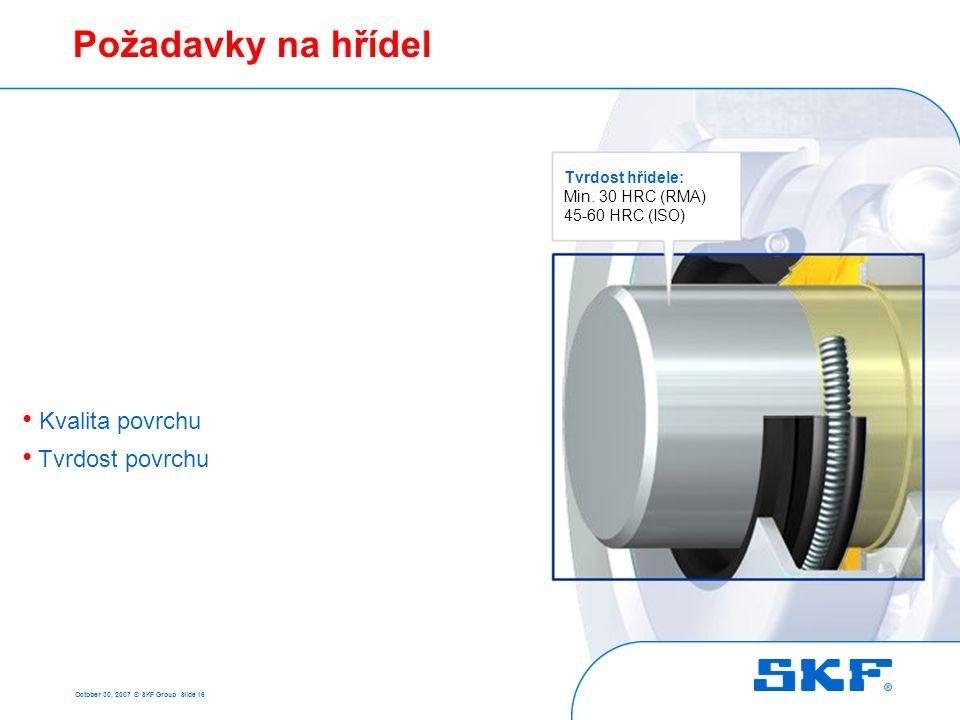 October 30, 2007 © SKF Group Slide 16 Požadavky na hřídel Tvrdost hřídele: Min. 30 HRC (RMA) 45-60 HRC (ISO) • Kvalita povrchu • Tvrdost povrchu