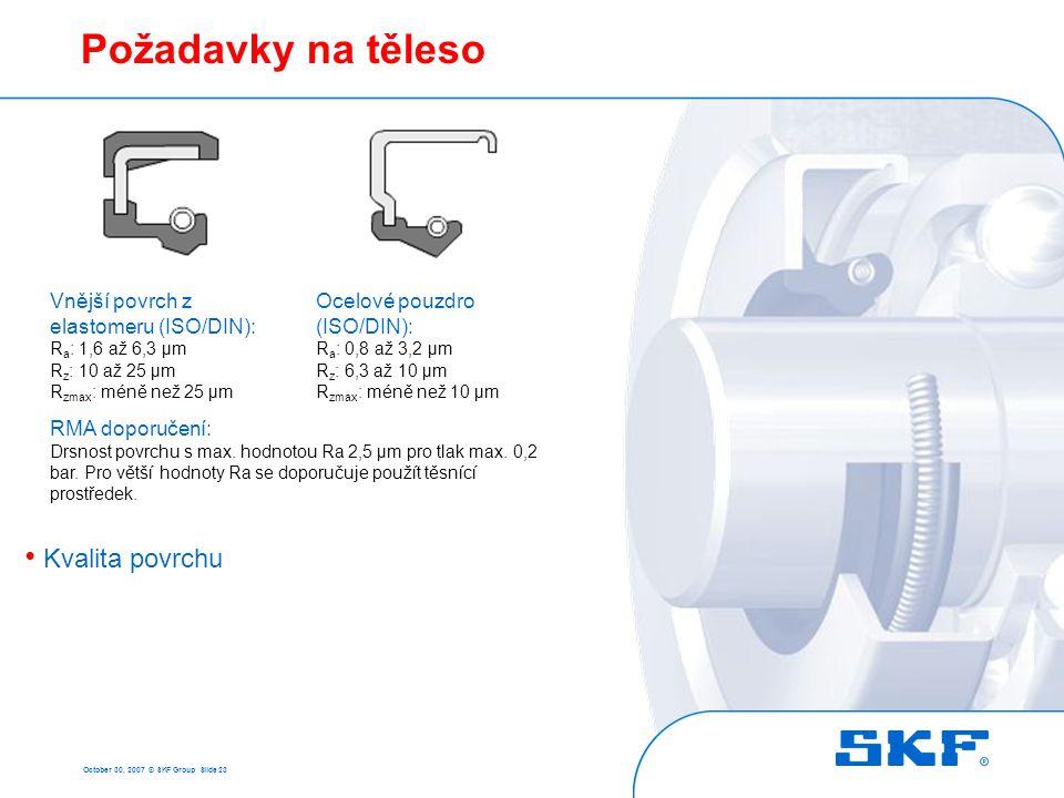 October 30, 2007 © SKF Group Slide 23 Požadavky na těleso • Kvalita povrchu Vnější povrch z elastomeru (ISO/DIN): R a : 1,6 až 6,3 µm R z : 10 až 25 µ