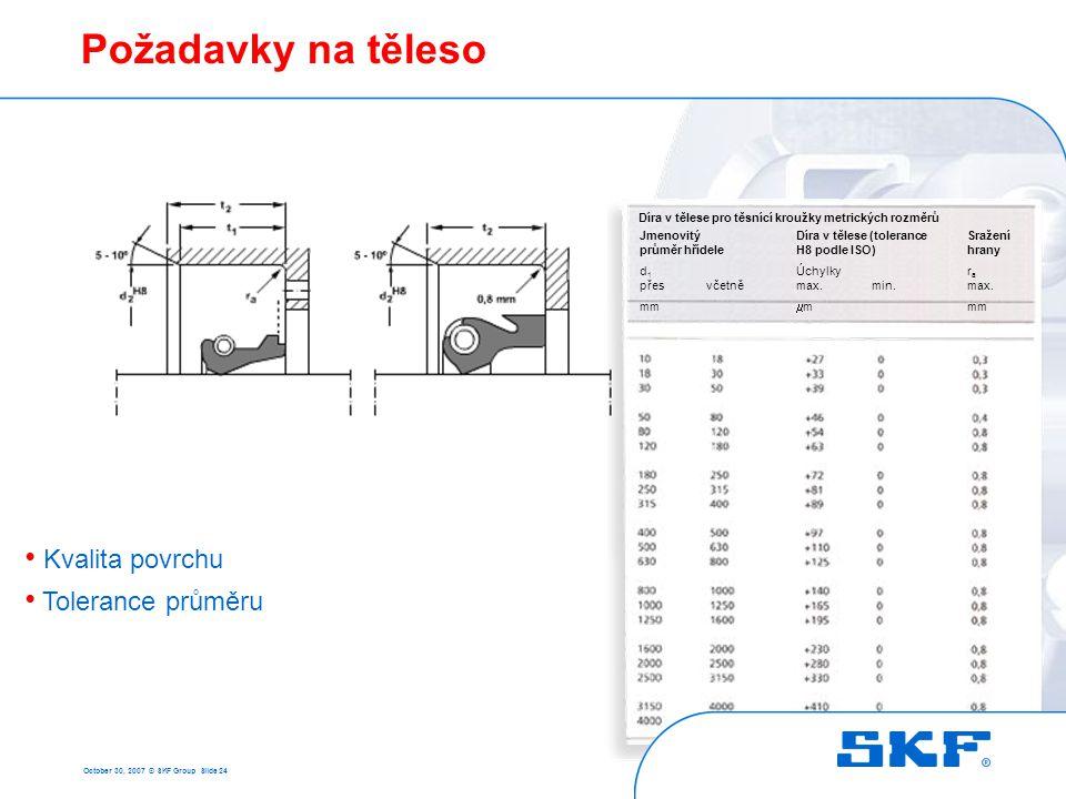October 30, 2007 © SKF Group Slide 24 Požadavky na těleso • Kvalita povrchu • Tolerance průměru Jmenovitý průměr hřídele d 1 přes včetně mm Díra v těl