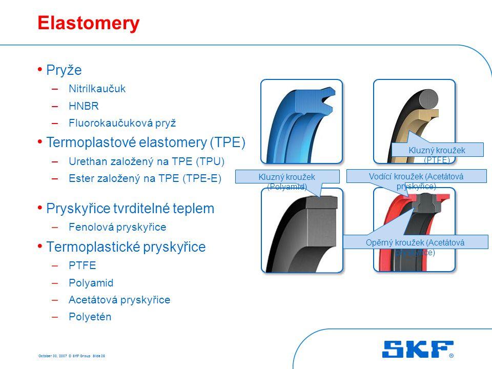 October 30, 2007 © SKF Group Slide 35 Elastomery • Pryskyřice tvrditelné teplem – Fenolová pryskyřice • Termoplastické pryskyřice – PTFE – Polyamid –