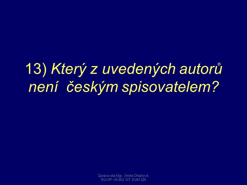 13) Který z uvedených autorů není českým spisovatelem? Zpracovala Mgr. Jindra Chejnová, EU-OP VK-III/2 ICT DUM 320