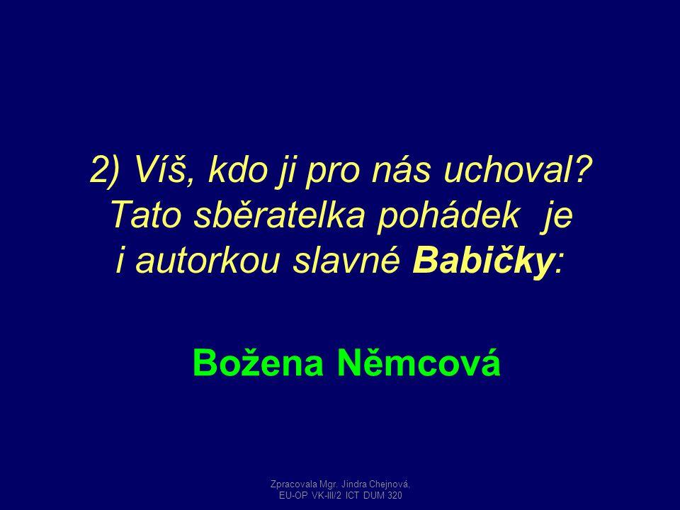 2) Víš, kdo ji pro nás uchoval? Tato sběratelka pohádek je i autorkou slavné Babičky: Božena Němcová Zpracovala Mgr. Jindra Chejnová, EU-OP VK-III/2 I