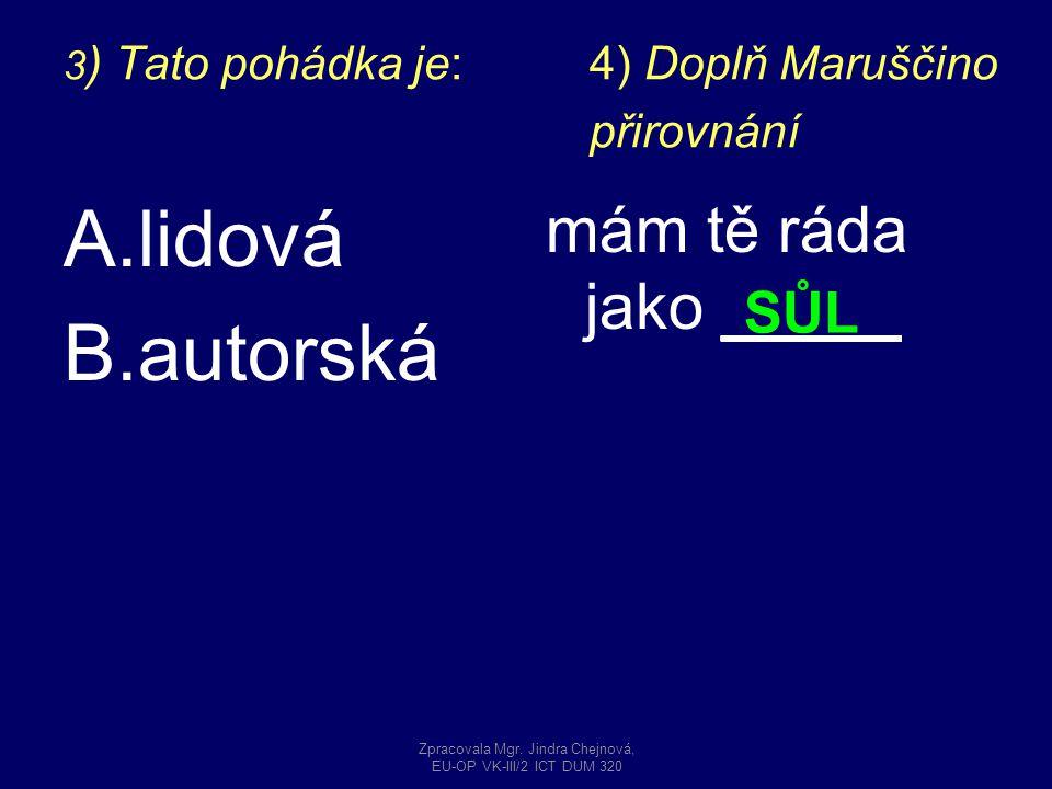 3 ) Tato pohádka je: 4) Doplň Maruščino přirovnání A.lidová B.autorská mám tě ráda jako _____ SŮL Zpracovala Mgr. Jindra Chejnová, EU-OP VK-III/2 ICT
