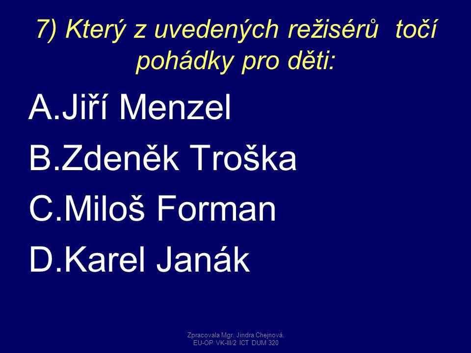 7) Který z uvedených režisérů točí pohádky pro děti: A.Jiří Menzel B.Zdeněk Troška C.Miloš Forman D.Karel Janák Zpracovala Mgr. Jindra Chejnová, EU-OP
