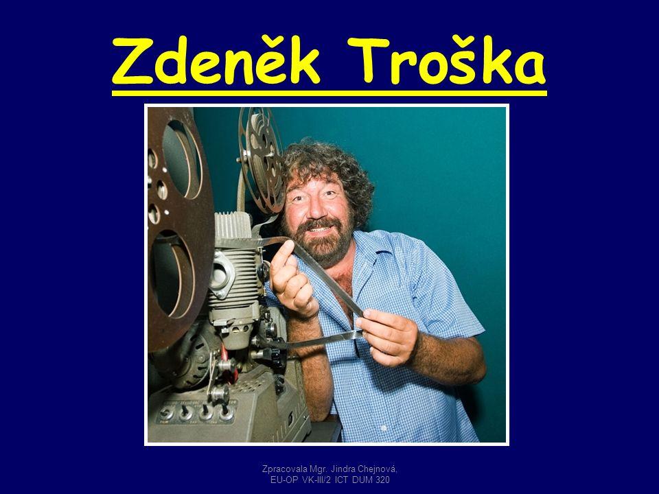Zdeněk Troška Zpracovala Mgr. Jindra Chejnová, EU-OP VK-III/2 ICT DUM 320