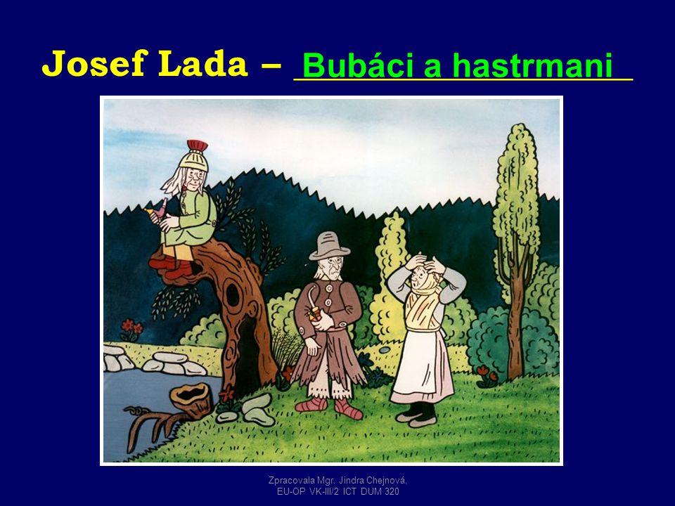 Josef Lada – __________________ Bubáci a hastrmani Zpracovala Mgr. Jindra Chejnová, EU-OP VK-III/2 ICT DUM 320