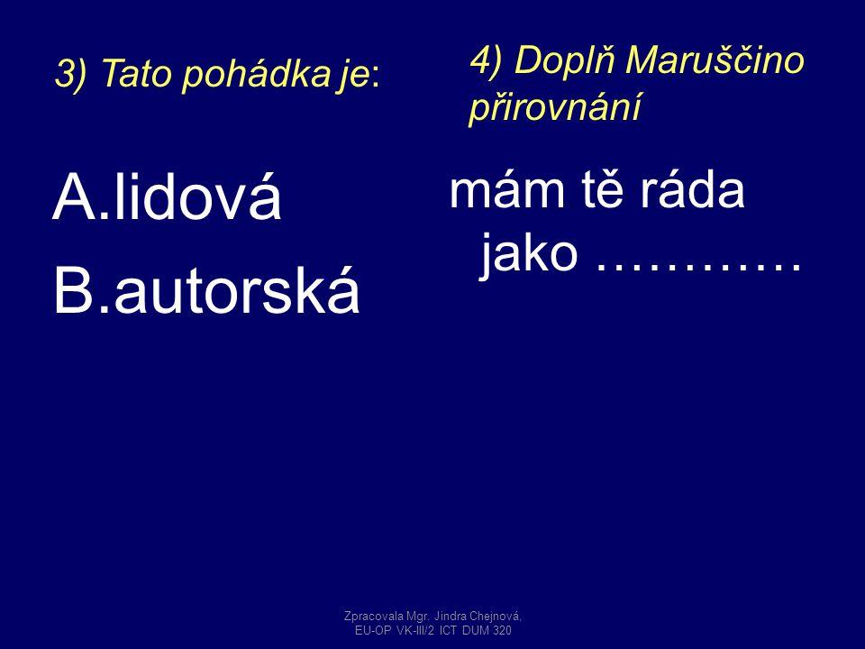 A.lidová B.autorská mám tě ráda jako ………… 3) Tato pohádka je: 4) Doplň Maruščino přirovnání Zpracovala Mgr. Jindra Chejnová, EU-OP VK-III/2 ICT DUM 32