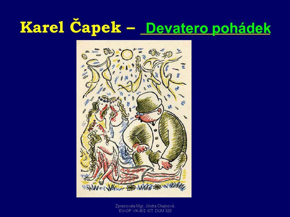 Karel Čapek – ________________ Devatero pohádek Zpracovala Mgr. Jindra Chejnová, EU-OP VK-III/2 ICT DUM 320