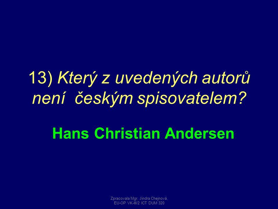13) Který z uvedených autorů není českým spisovatelem? Hans Christian Andersen Zpracovala Mgr. Jindra Chejnová, EU-OP VK-III/2 ICT DUM 320