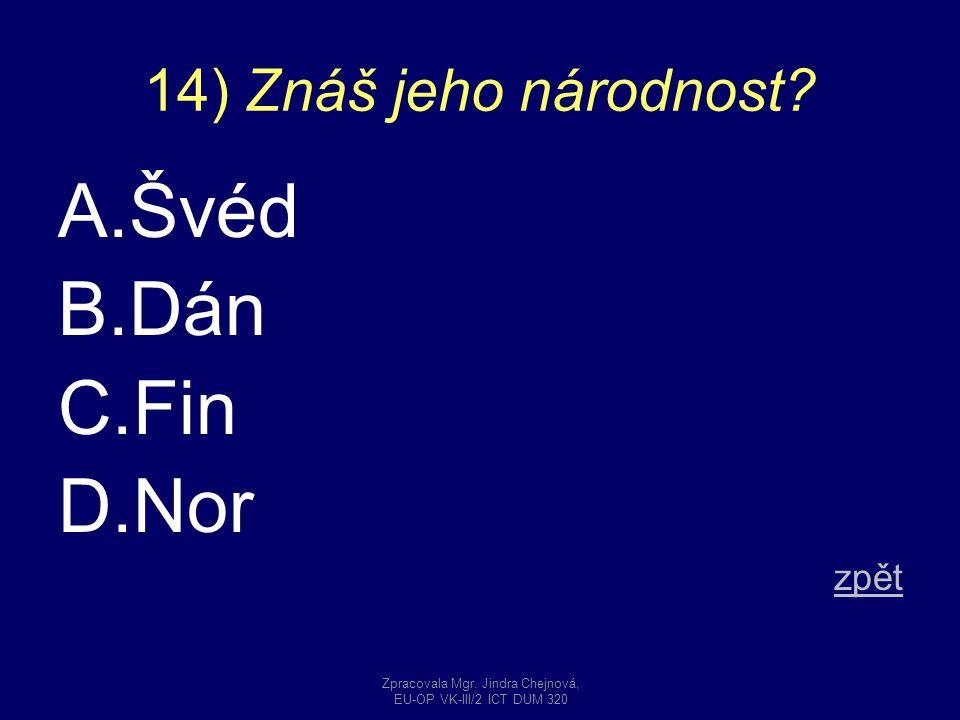 14) Znáš jeho národnost? A.Švéd B.Dán C.Fin D.Nor zpět Zpracovala Mgr. Jindra Chejnová, EU-OP VK-III/2 ICT DUM 320