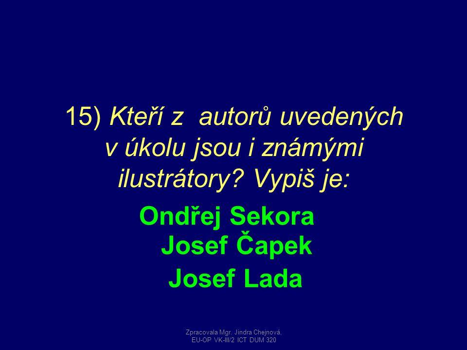 15) Kteří z autorů uvedených v úkolu jsou i známými ilustrátory? Vypiš je: Ondřej Sekora Josef Čapek Josef Lada Zpracovala Mgr. Jindra Chejnová, EU-OP