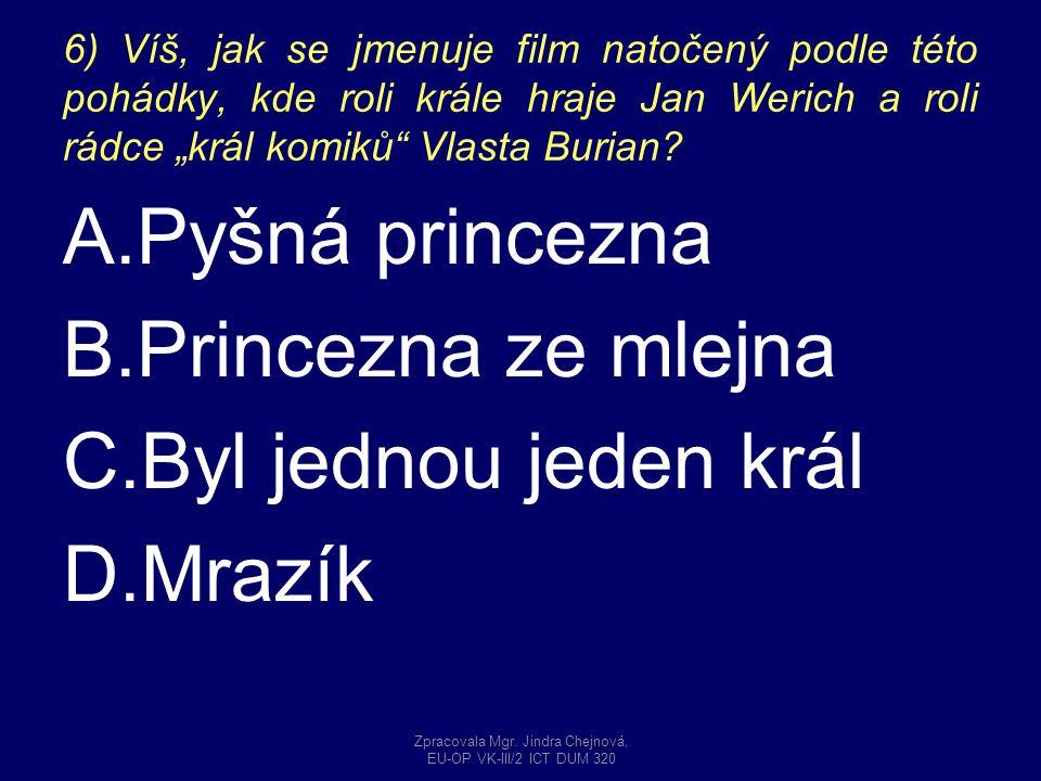 """6) Víš, jak se jmenuje film natočený podle této pohádky, kde roli krále hraje Jan Werich a roli rádce """"král komiků"""" Vlasta Burian? A.Pyšná princezna B"""