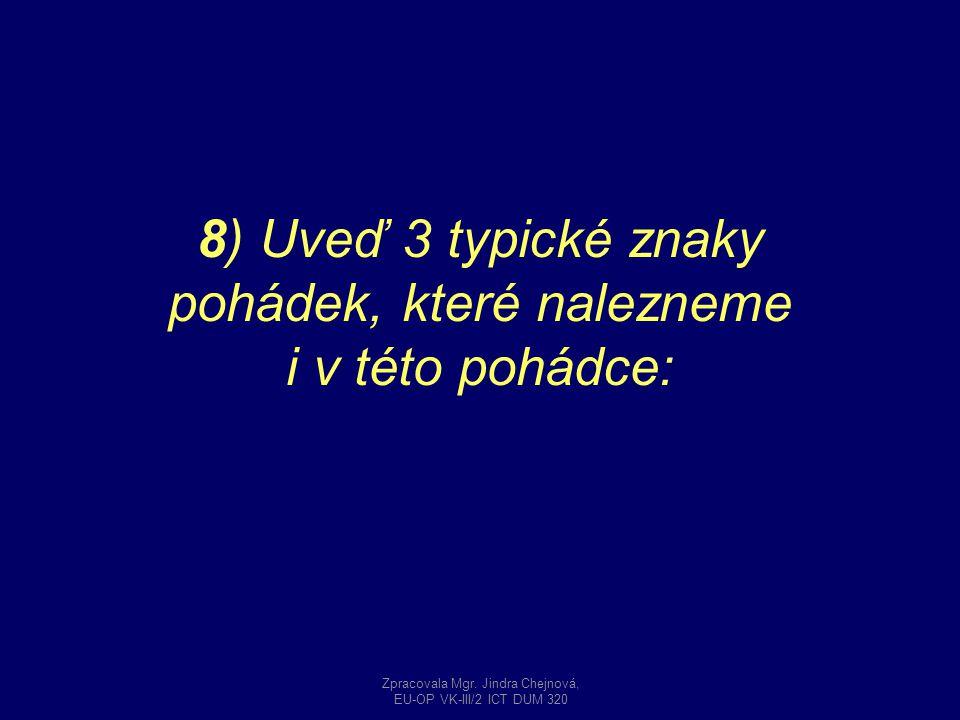 8) Uveď 3 typické znaky pohádek, které nalezneme i v této pohádce: Zpracovala Mgr. Jindra Chejnová, EU-OP VK-III/2 ICT DUM 320
