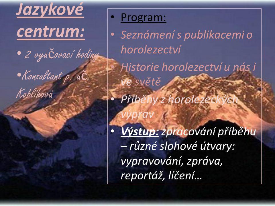 Jazykové centrum: • Program: • Seznámení s publikacemi o horolezectví • Historie horolezectví u nás i ve světě • Příběhy z horolezeckých výprav • Výstup: zpracování příběhu – různé slohové útvary: vypravování, zpráva, reportáž, líčení… • 2 vyu č ovací hodiny • Konzultant p.