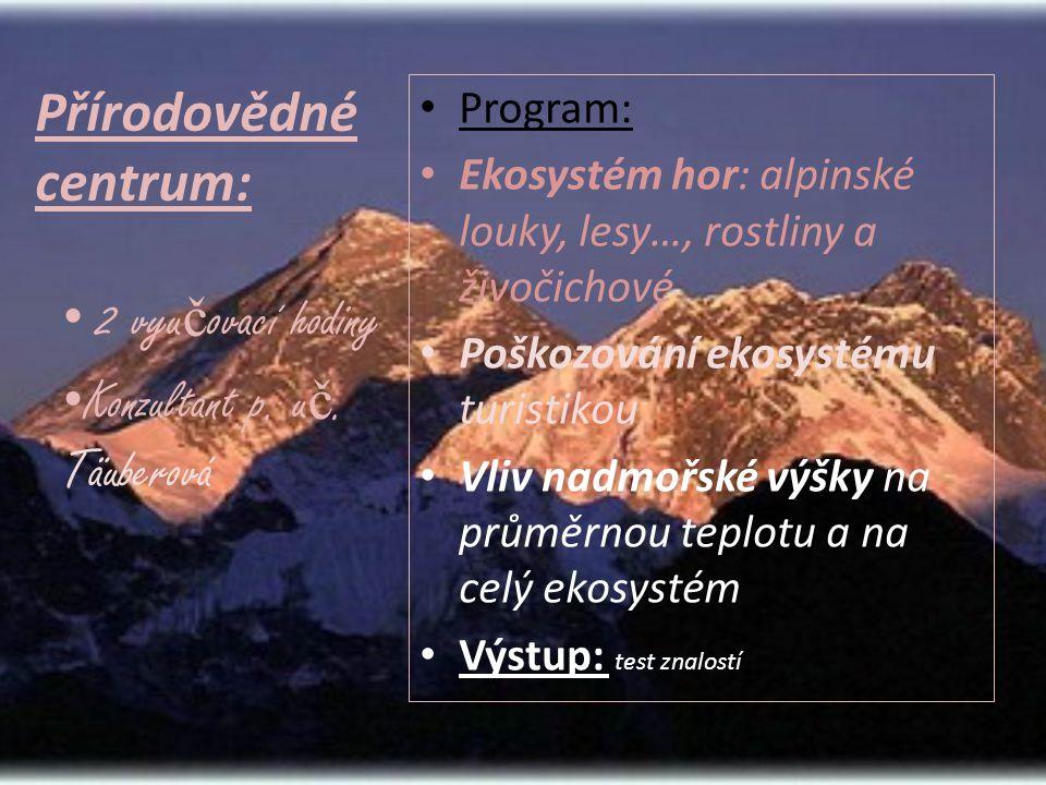 Přírodovědné centrum: • Program: • Ekosystém hor: alpinské louky, lesy…, rostliny a živočichové • Poškozování ekosystému turistikou • Vliv nadmořské výšky na průměrnou teplotu a na celý ekosystém • Výstup: test znalostí • 2 vyu č ovací hodiny • Konzultant p.