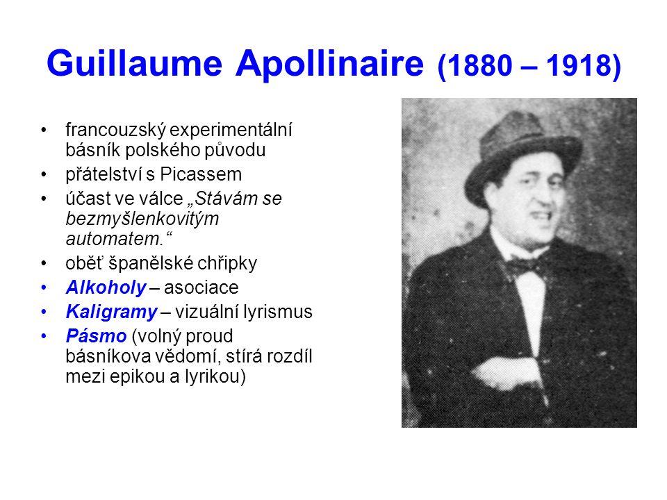 """Guillaume Apollinaire (1880 – 1918) •francouzský experimentální básník polského původu •přátelství s Picassem •účast ve válce """"Stávám se bezmyšlenkovitým automatem. •oběť španělské chřipky •Alkoholy – asociace •Kaligramy – vizuální lyrismus •Pásmo (volný proud básníkova vědomí, stírá rozdíl mezi epikou a lyrikou)"""