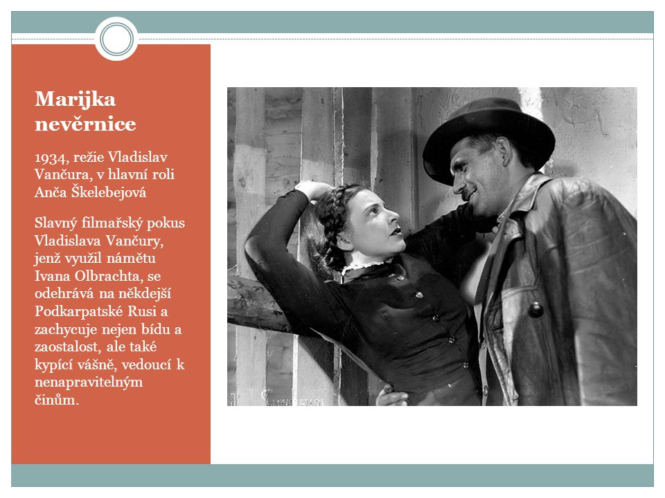 Marijka nevěrnice 1934, režie Vladislav Vančura, v hlavní roli Anča Škelebejová Slavný filmařský pokus Vladislava Vančury, jenž využil námětu Ivana Olbrachta, se odehrává na někdejší Podkarpatské Rusi a zachycuje nejen bídu a zaostalost, ale také kypící vášně, vedoucí k nenapravitelným činům.