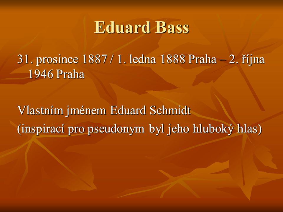 Eduard Bass 31. prosince 1887 / 1. ledna 1888 Praha – 2. října 1946 Praha Vlastním jménem Eduard Schmidt (inspirací pro pseudonym byl jeho hluboký hla