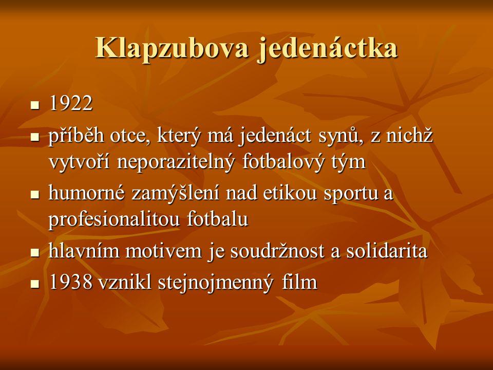 Klapzubova jedenáctka  1922  příběh otce, který má jedenáct synů, z nichž vytvoří neporazitelný fotbalový tým  humorné zamýšlení nad etikou sportu a profesionalitou fotbalu  hlavním motivem je soudržnost a solidarita  1938 vznikl stejnojmenný film