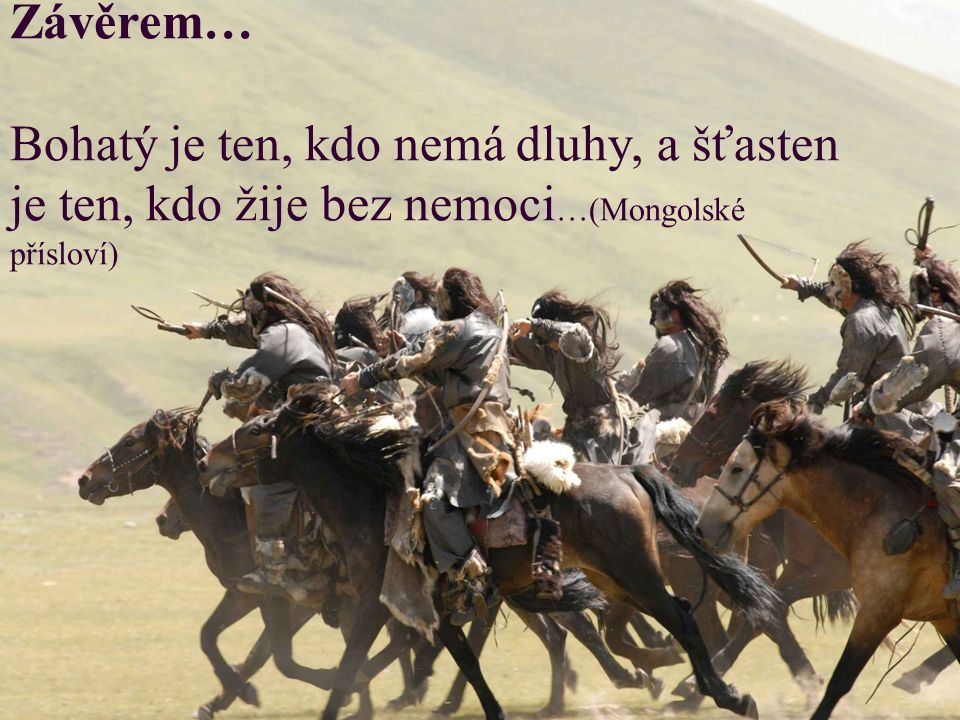 Závěrem… Bohatý je ten, kdo nemá dluhy, a šťasten je ten, kdo žije bez nemoci …(Mongolské přísloví)