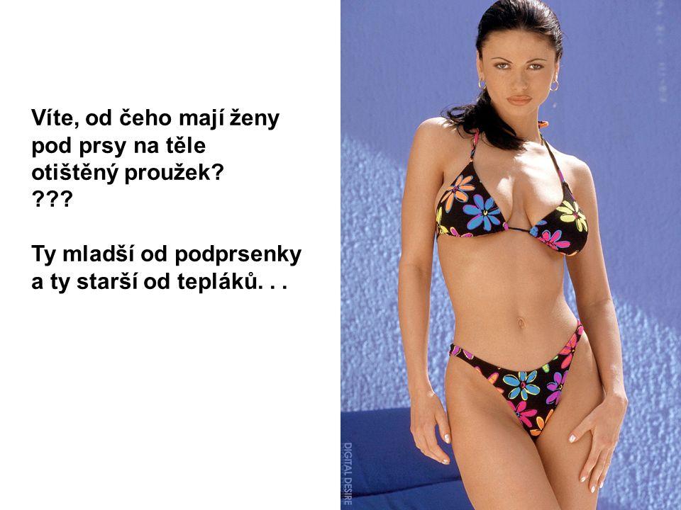 Víte, od čeho mají ženy pod prsy na těle otištěný proužek? ??? Ty mladší od podprsenky a ty starší od tepláků...