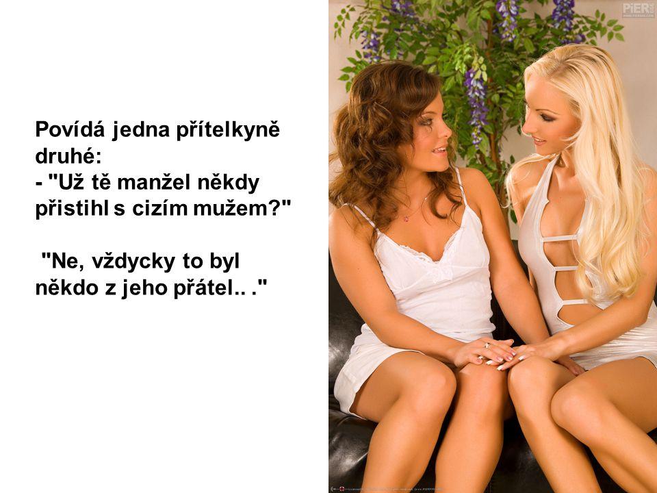 Povídá jedna přítelkyně druhé: -