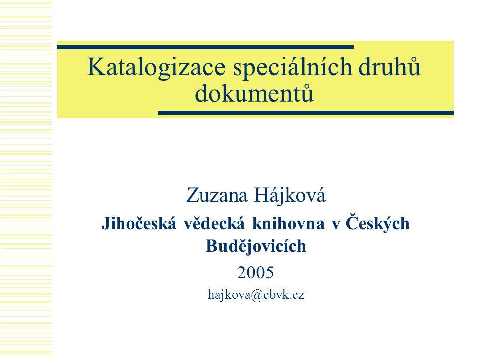 Katalogizace speciálních druhů dokumentů Zuzana Hájková Jihočeská vědecká knihovna v Českých Budějovicích 2005 hajkova@cbvk.cz