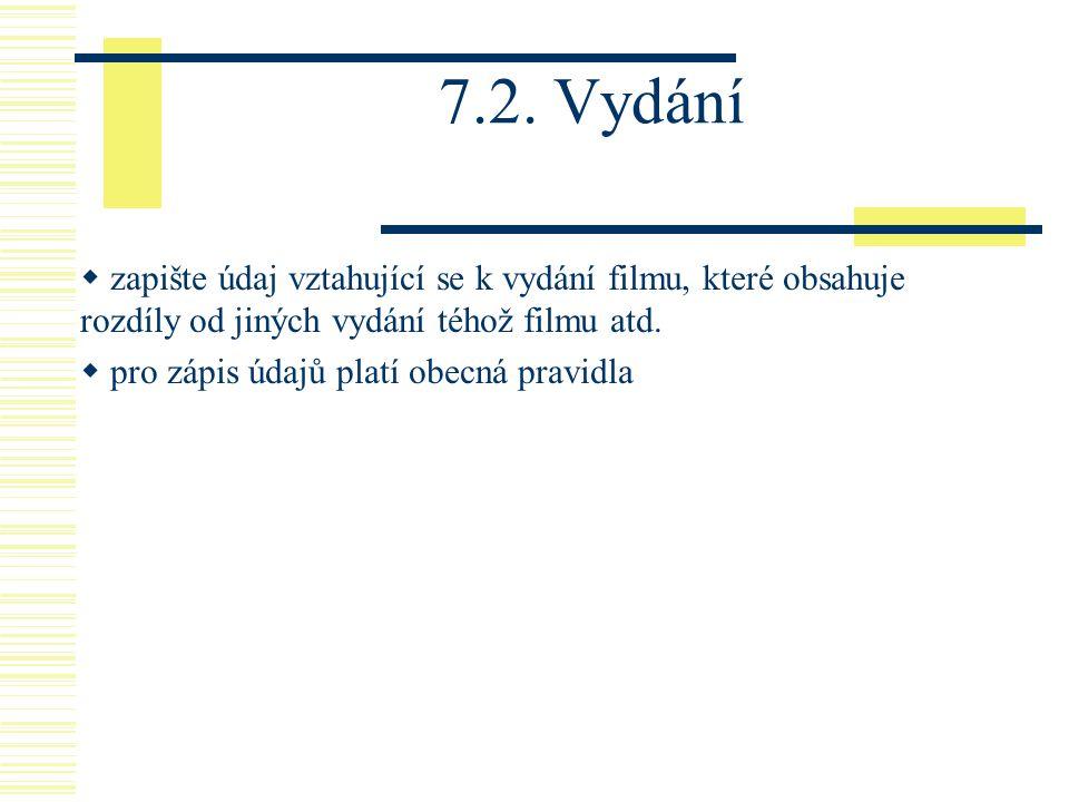 7.2. Vydání  zapište údaj vztahující se k vydání filmu, které obsahuje rozdíly od jiných vydání téhož filmu atd.  pro zápis údajů platí obecná pravi